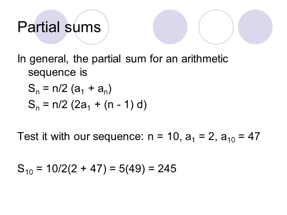 Partial sums In general, the partial sum for an arithmetic sequence is S n = n/2 (a 1 + a n ) S n = n/2 (2a 1 + (n - 1) d) Test it with our sequence: