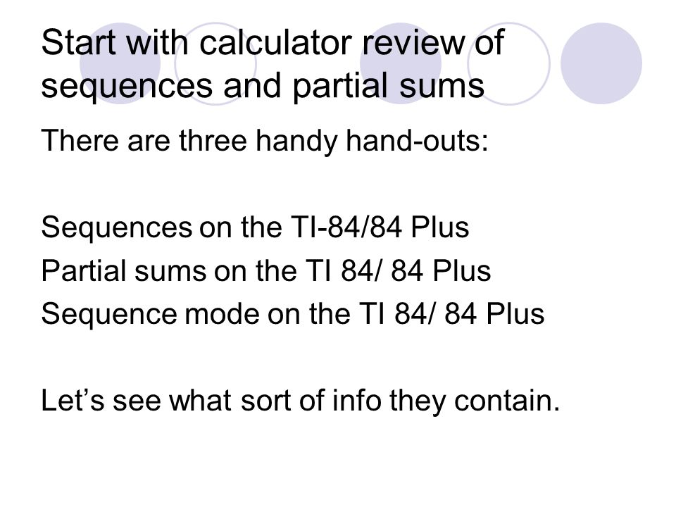 Start with calculator review of sequences and partial sums There are three handy hand-outs: Sequences on the TI-84/84 Plus Partial sums on the TI 84/