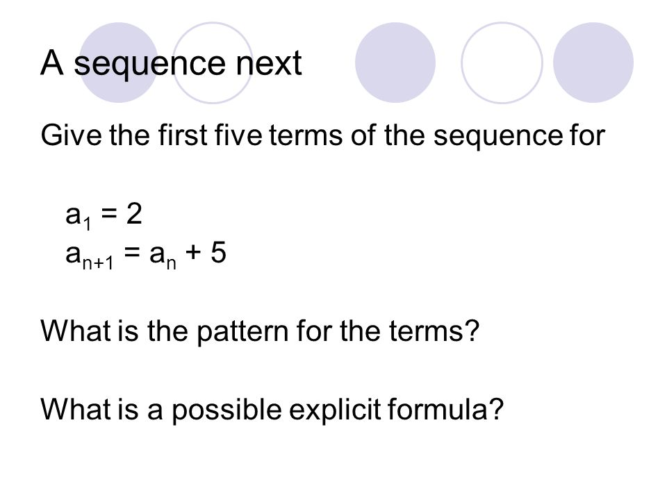 A sequence next Give the first five terms of the sequence for a 1 = 2 a n+1 = a n + 5 What is the pattern for the terms? What is a possible explicit f