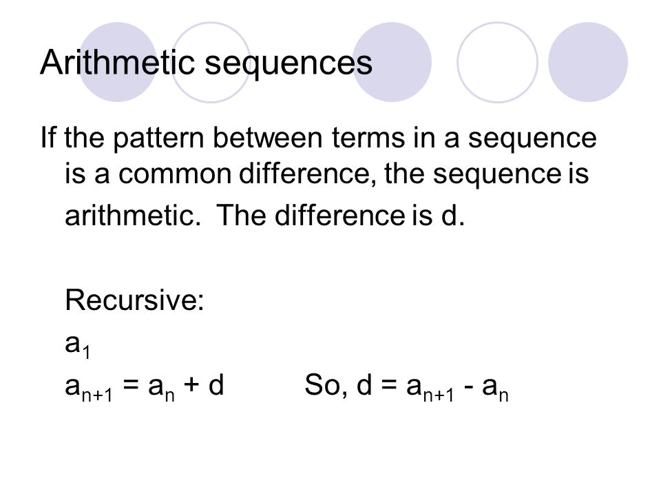 Arithmetic sequences If the pattern between terms in a sequence is a common difference, the sequence is arithmetic. The difference is d. Recursive: a
