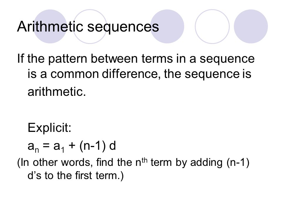Arithmetic sequences If the pattern between terms in a sequence is a common difference, the sequence is arithmetic. Explicit: a n = a 1 + (n-1) d (In