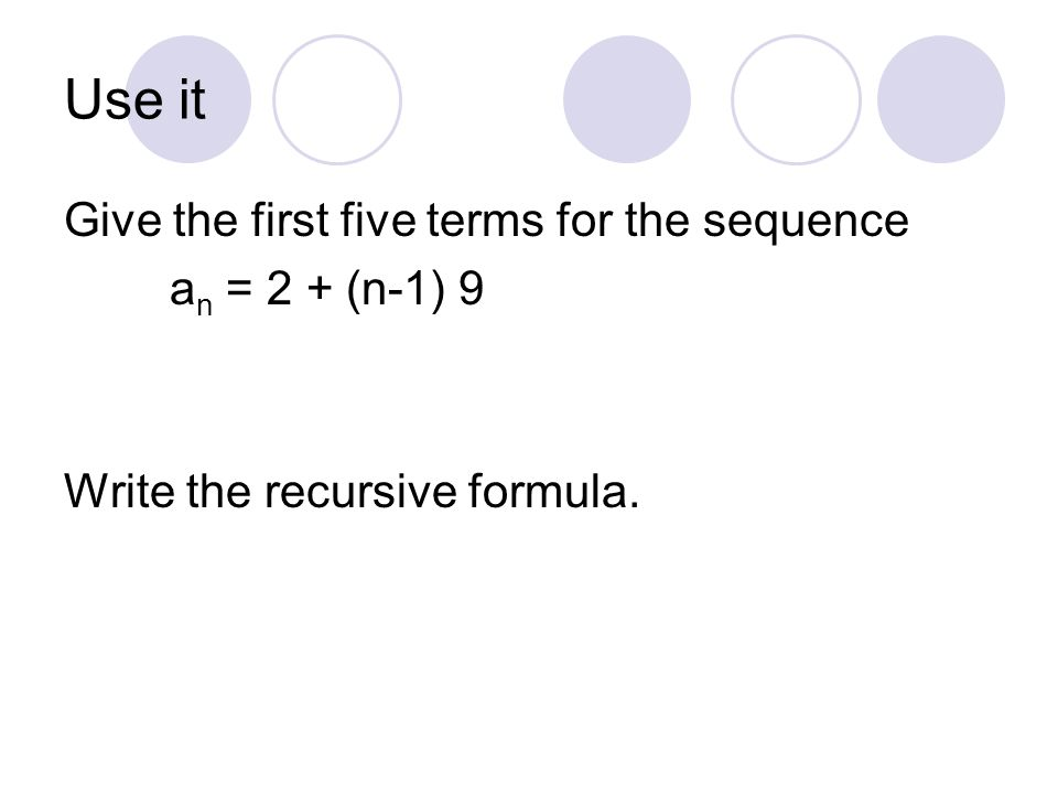 Use it Give the first five terms for the sequence a n = 2 + (n-1) 9 Write the recursive formula.