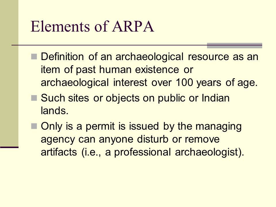Elements of ARPA Definition of an archaeological resource as an item of past human existence or archaeological interest over 100 years of age. Such si