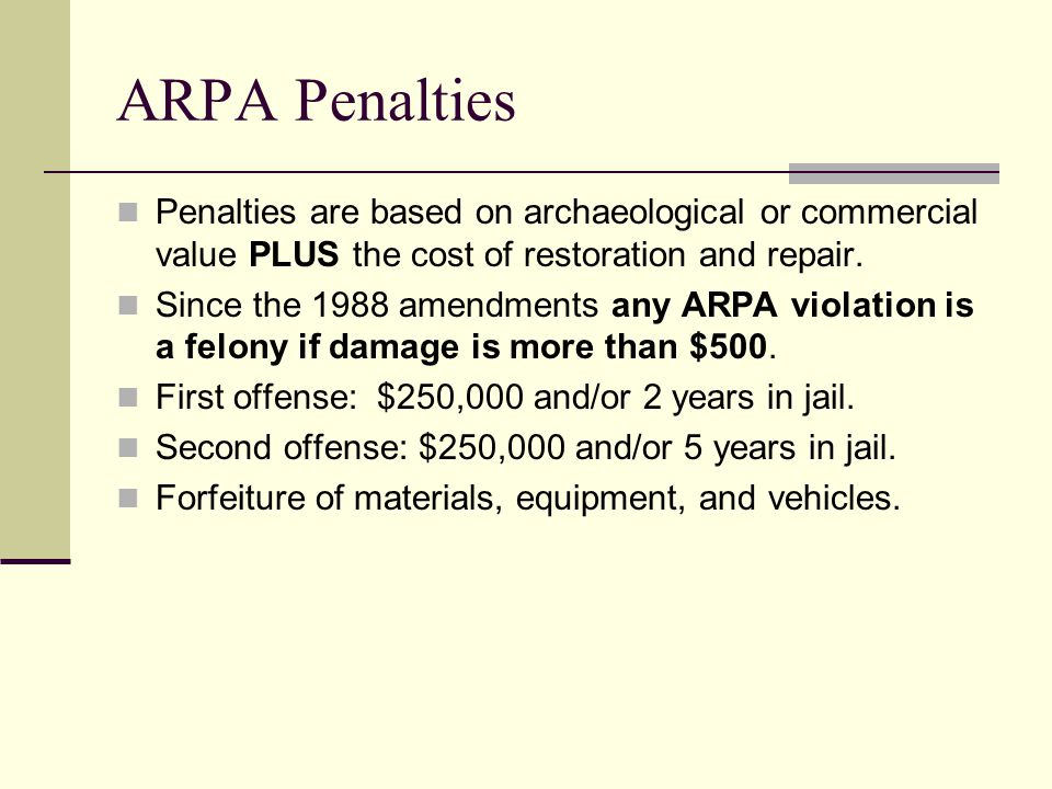 ARPA Penalties Penalties are based on archaeological or commercial value PLUS the cost of restoration and repair. Since the 1988 amendments any ARPA v