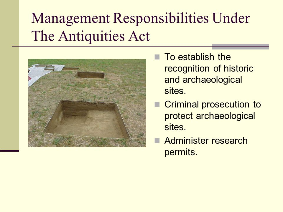 Management Responsibilities Under The Antiquities Act To establish the recognition of historic and archaeological sites. Criminal prosecution to prote