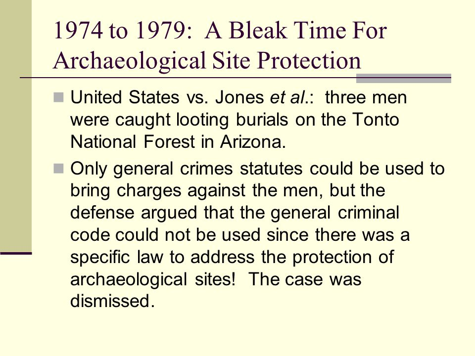1974 to 1979: A Bleak Time For Archaeological Site Protection United States vs. Jones et al.: three men were caught looting burials on the Tonto Natio
