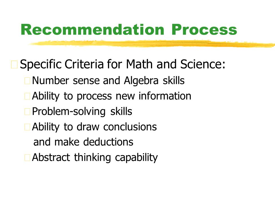 Recommendation Process zSpecific Criteria for Math and Science: yNumber sense and Algebra skills yAbility to process new information yProblem-solving skills yAbility to draw conclusions and make deductions yAbstract thinking capability