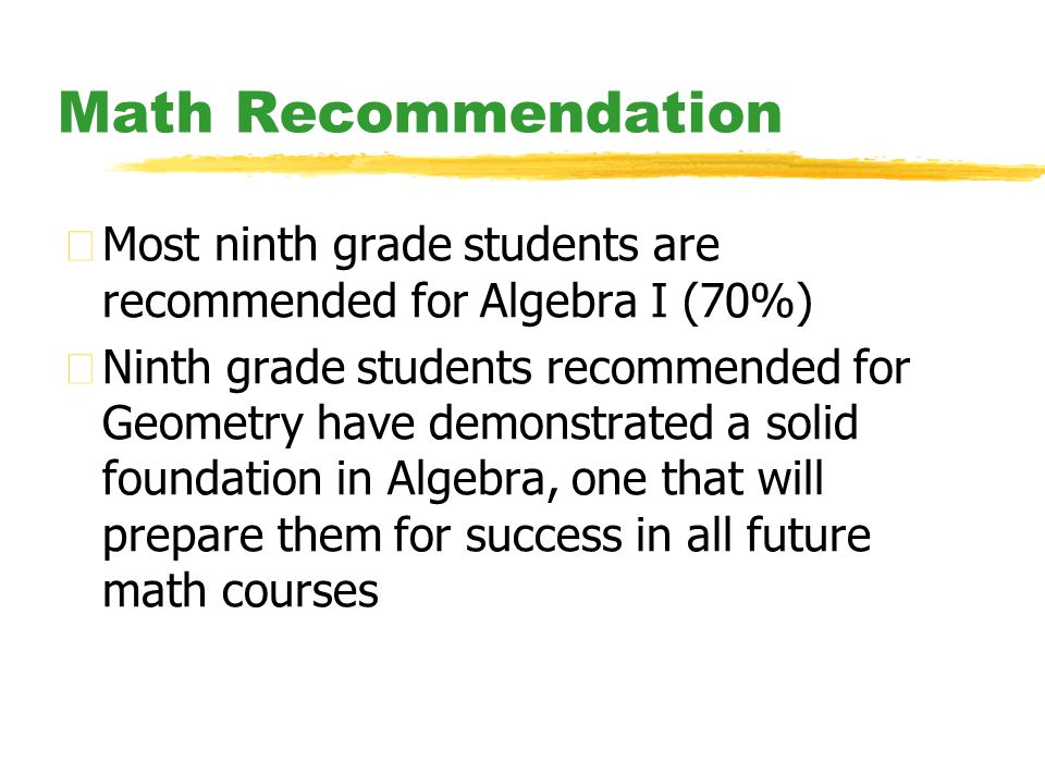 Math Recommendation zMost ninth grade students are recommended for Algebra I (70%) zNinth grade students recommended for Geometry have demonstrated a solid foundation in Algebra, one that will prepare them for success in all future math courses