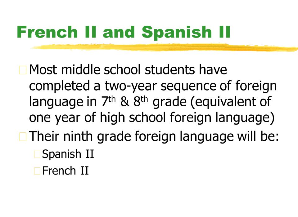 French II and Spanish II zMost middle school students have completed a two-year sequence of foreign language in 7 th & 8 th grade (equivalent of one year of high school foreign language) zTheir ninth grade foreign language will be: ySpanish II yFrench II