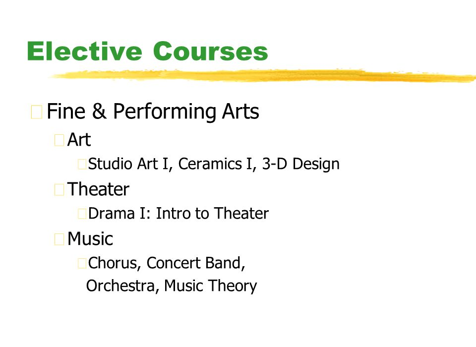 Elective Courses zFine & Performing Arts yArt xStudio Art I, Ceramics I, 3-D Design yTheater xDrama I: Intro to Theater yMusic xChorus, Concert Band, Orchestra, Music Theory