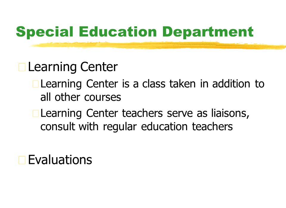 Special Education Department zLearning Center yLearning Center is a class taken in addition to all other courses yLearning Center teachers serve as liaisons, consult with regular education teachers zEvaluations