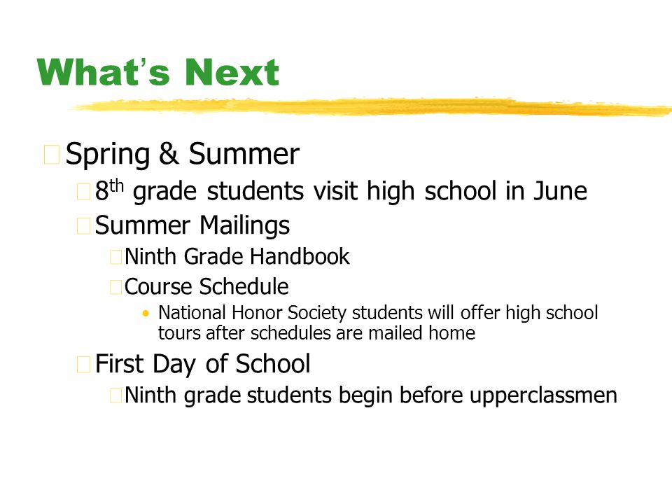 What ' s Next zSpring & Summer y8 th grade students visit high school in June ySummer Mailings xNinth Grade Handbook xCourse Schedule National Honor Society students will offer high school tours after schedules are mailed home yFirst Day of School xNinth grade students begin before upperclassmen