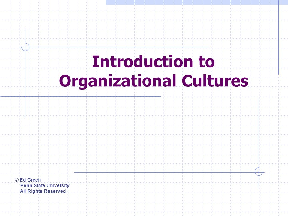 Introduction to Organizational Cultures © Ed Green Penn State University All Rights Reserved