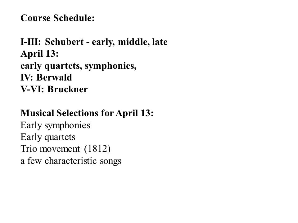 Course Schedule: I-III: Schubert - early, middle, late April 13: early quartets, symphonies, IV: Berwald V-VI: Bruckner Musical Selections for April 13: Early symphonies Early quartets Trio movement (1812) a few characteristic songs