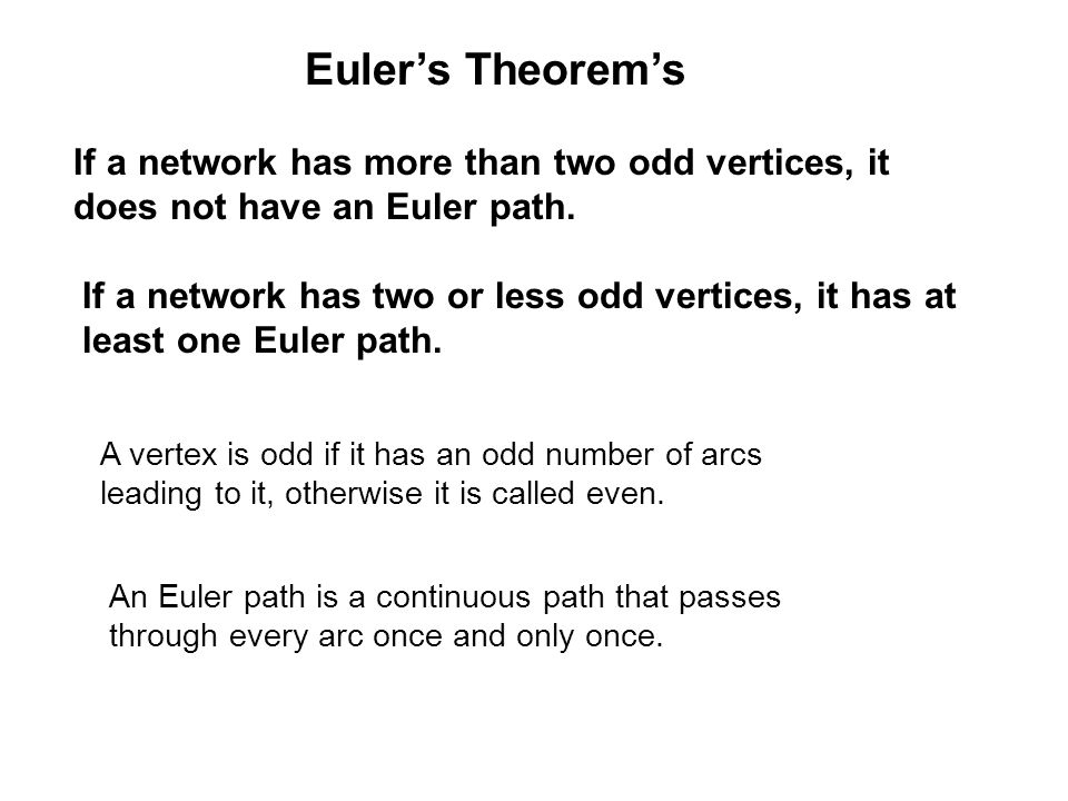Euler's Theorem's If a network has more than two odd vertices, it does not have an Euler path.