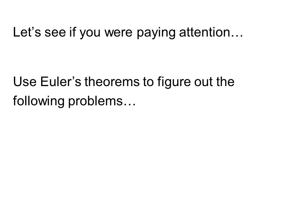 Let's see if you were paying attention… Use Euler's theorems to figure out the following problems…