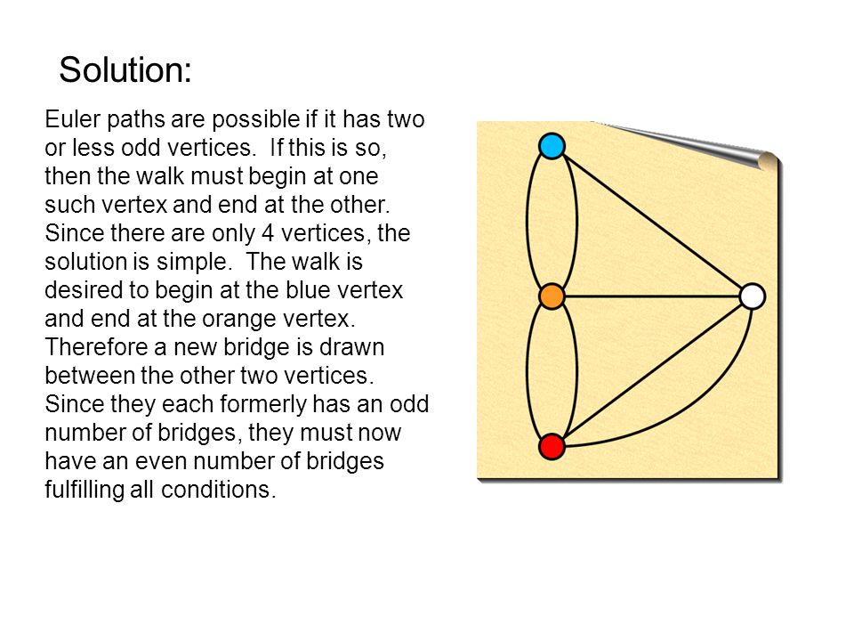 Solution: Euler paths are possible if it has two or less odd vertices.
