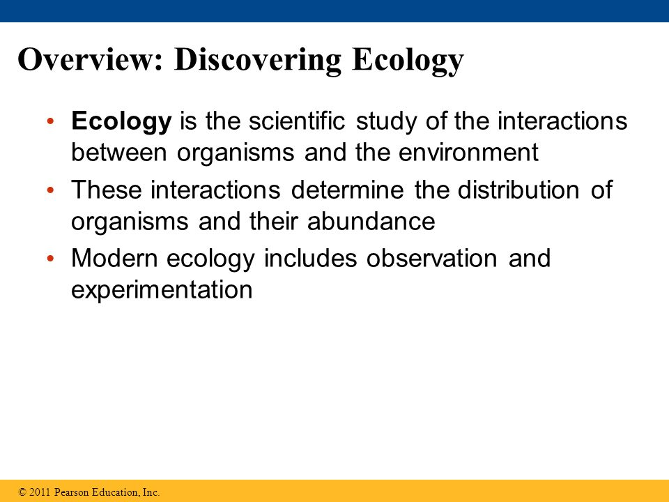 Overview: Discovering Ecology Ecology is the scientific study of the interactions between organisms and the environment These interactions determine t