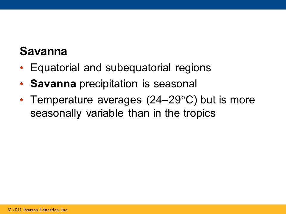 Savanna Equatorial and subequatorial regions Savanna precipitation is seasonal Temperature averages (24–29  C) but is more seasonally variable than i