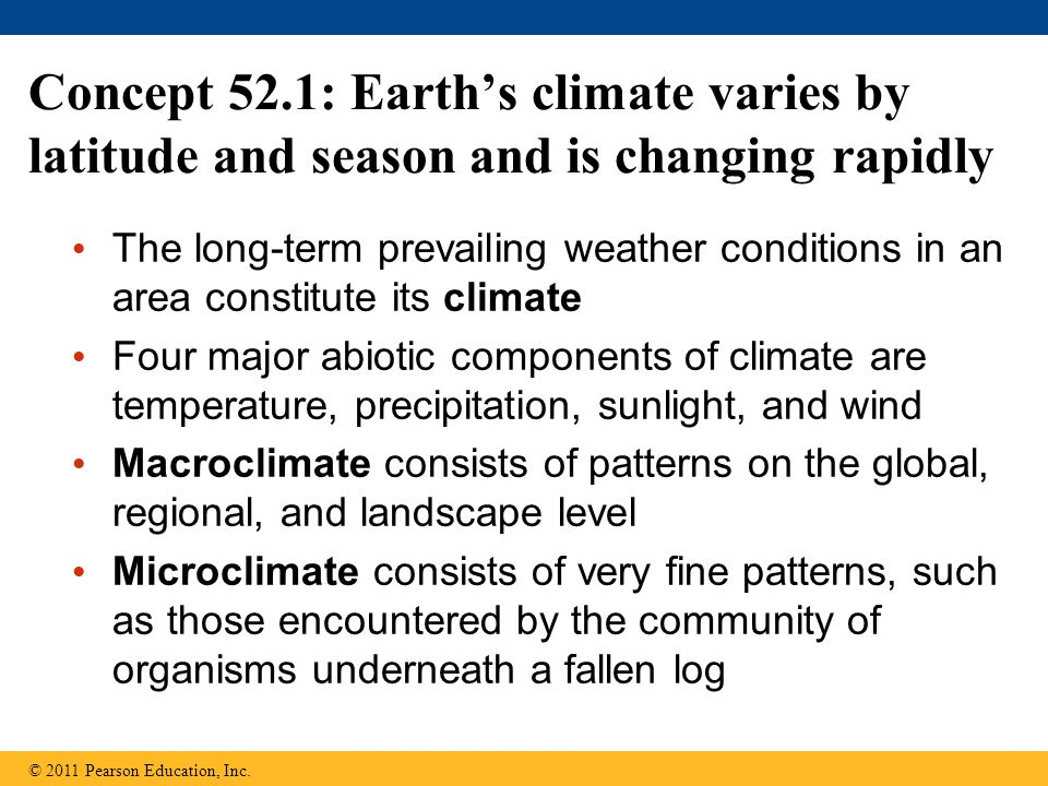 Concept 52.1: Earth's climate varies by latitude and season and is changing rapidly The long-term prevailing weather conditions in an area constitute
