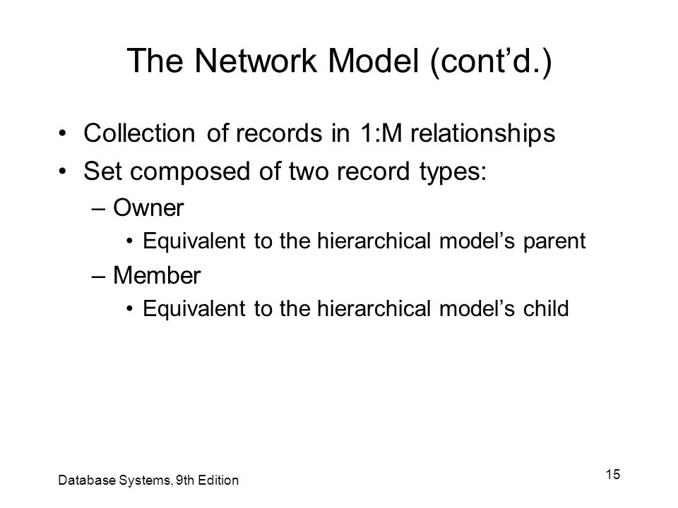 15 Database Systems, 9th Edition The Network Model (cont'd.) Collection of records in 1:M relationships Set composed of two record types: –Owner Equiv