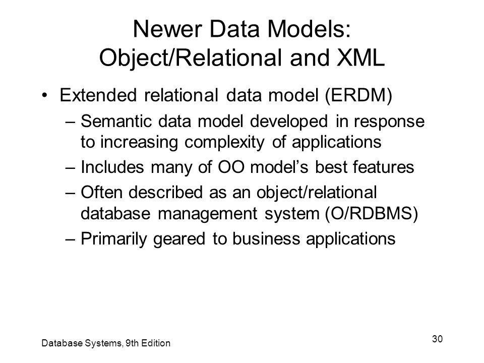 30 Newer Data Models: Object/Relational and XML Extended relational data model (ERDM) –Semantic data model developed in response to increasing complex