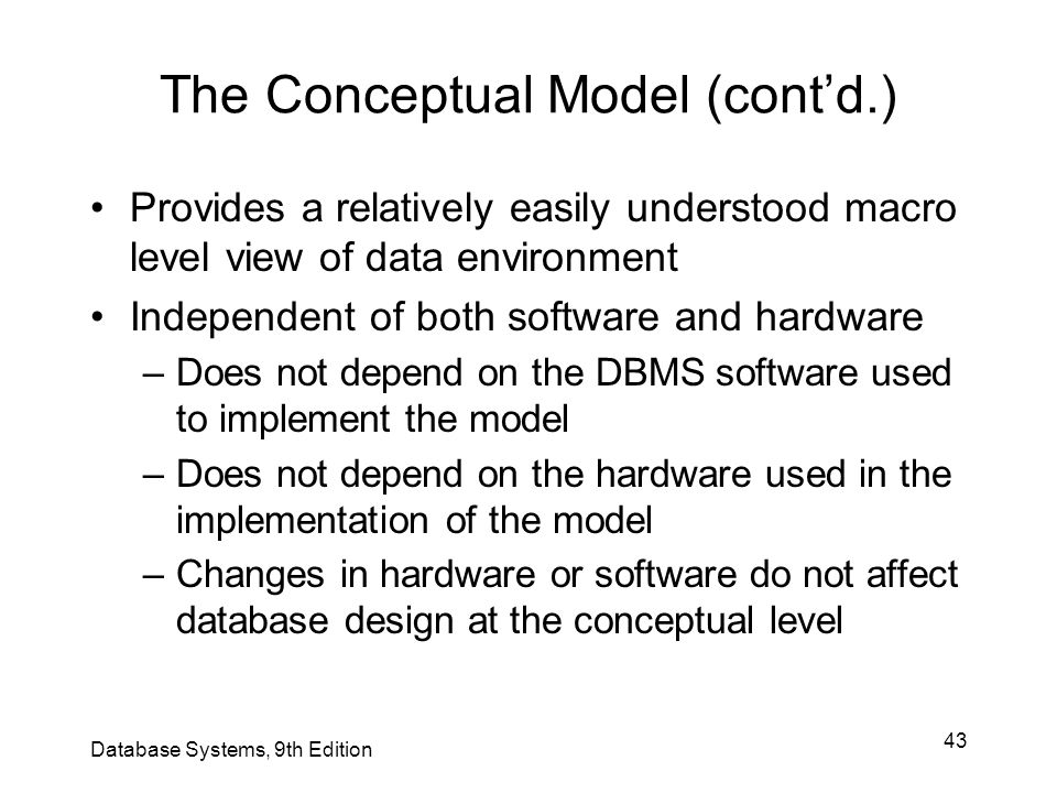 43 The Conceptual Model (cont'd.) Provides a relatively easily understood macro level view of data environment Independent of both software and hardwa