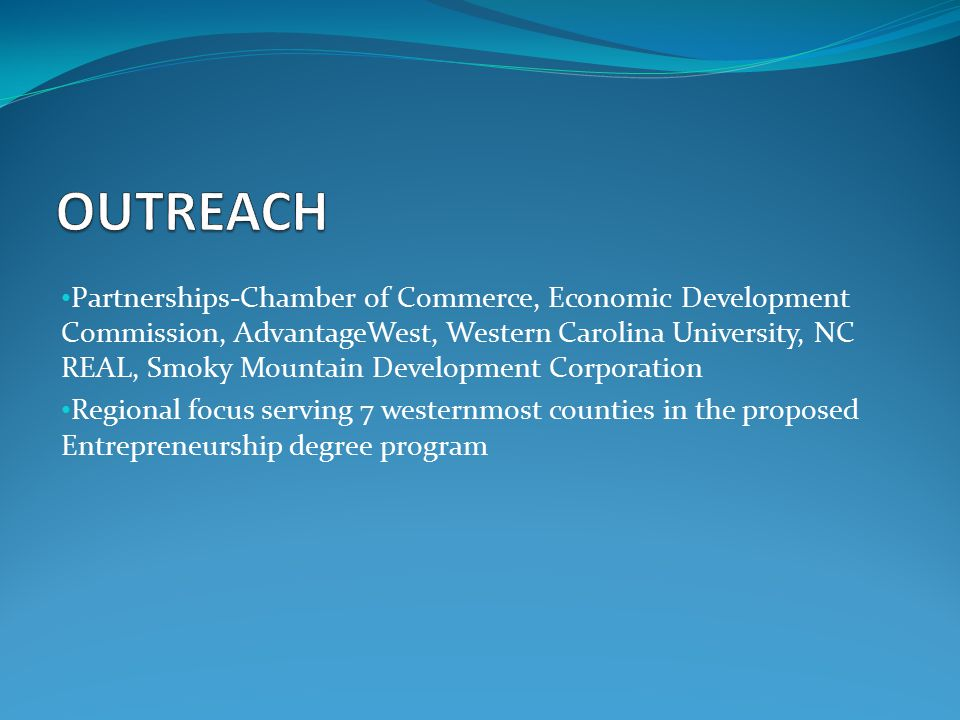 Partnerships-Chamber of Commerce, Economic Development Commission, AdvantageWest, Western Carolina University, NC REAL, Smoky Mountain Development Corporation Regional focus serving 7 westernmost counties in the proposed Entrepreneurship degree program