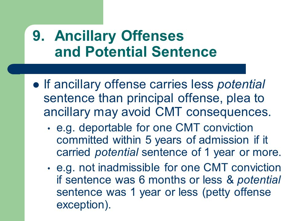9.Ancillary Offenses and Potential Sentence If ancillary offense carries less potential sentence than principal offense, plea to ancillary may avoid CMT consequences.