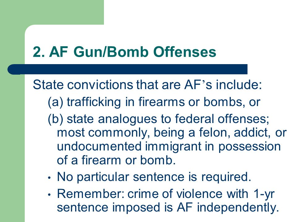 2. AF Gun/Bomb Offenses State convictions that are AF ' s include: (a) trafficking in firearms or bombs, or (b) state analogues to federal offenses; m