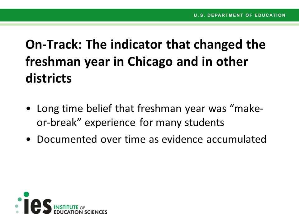 On-Track: The indicator that changed the freshman year in Chicago and in other districts Long time belief that freshman year was make- or-break experience for many students Documented over time as evidence accumulated
