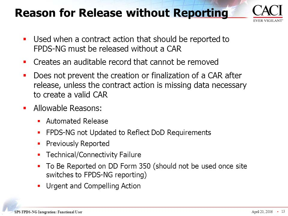 SPS FPDS-NG Integration: Functional User April 20, 2006 13 Reason for Release without Reporting  Used when a contract action that should be reported