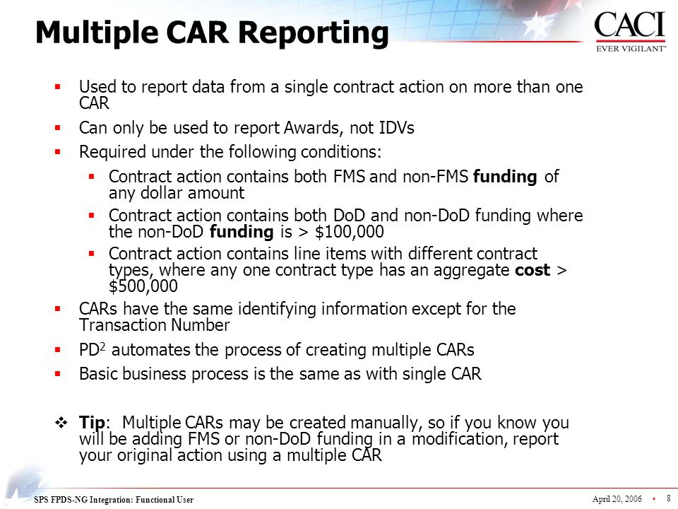 SPS FPDS-NG Integration: Functional User April 20, 2006 8 Multiple CAR Reporting  Used to report data from a single contract action on more than one