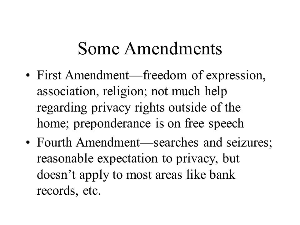 Some Amendments First Amendment—freedom of expression, association, religion; not much help regarding privacy rights outside of the home; preponderanc