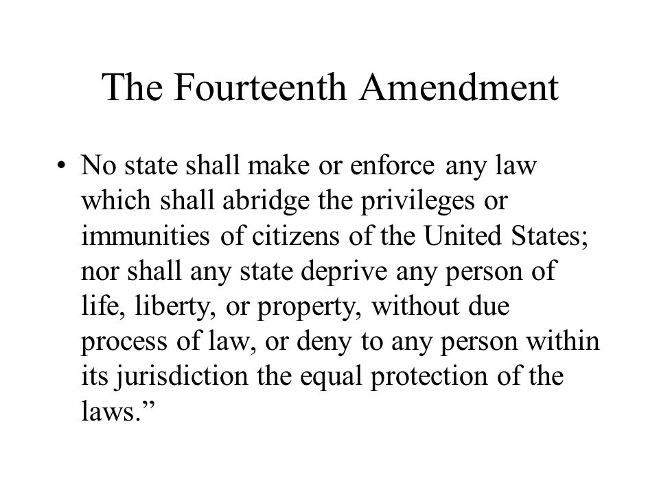 The Fourteenth Amendment No state shall make or enforce any law which shall abridge the privileges or immunities of citizens of the United States; nor