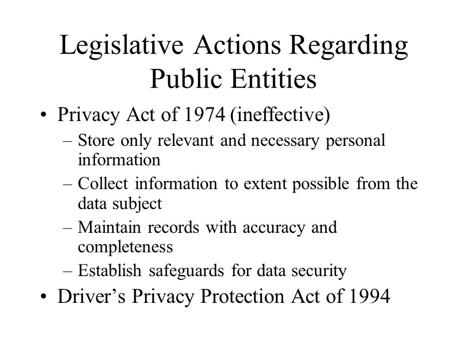 Legislative Actions Regarding Public Entities Privacy Act of 1974 (ineffective) –Store only relevant and necessary personal information –Collect infor