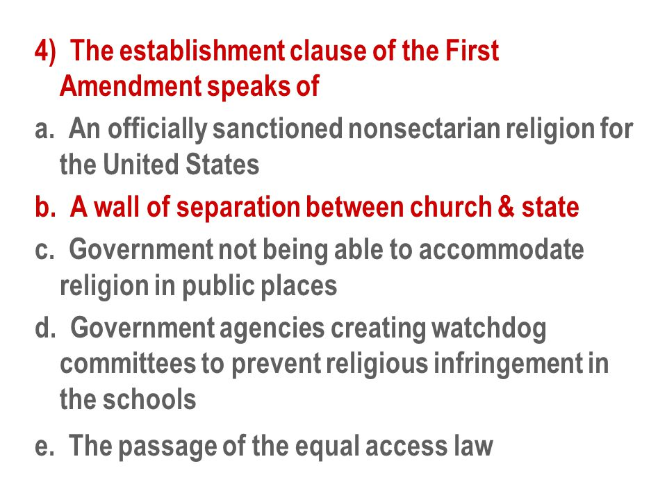 4) The establishment clause of the First Amendment speaks of a. An officially sanctioned nonsectarian religion for the United States b. A wall of sepa