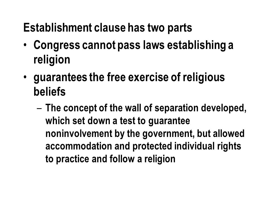 Establishment clause has two parts Congress cannot pass laws establishing a religion guarantees the free exercise of religious beliefs – The concept o
