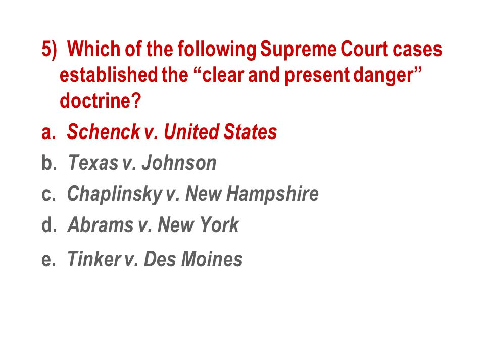 """5) Which of the following Supreme Court cases established the """"clear and present danger"""" doctrine? a. Schenck v. United States b. Texas v. Johnson c."""