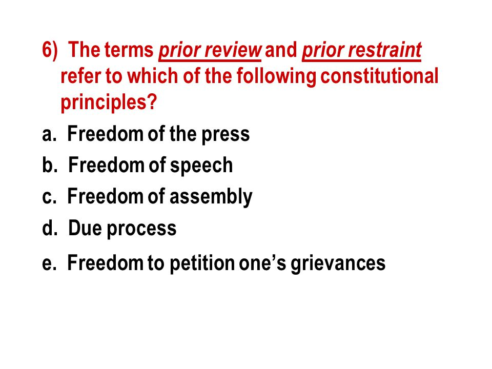 6) The terms prior review and prior restraint refer to which of the following constitutional principles? a. Freedom of the press b. Freedom of speech
