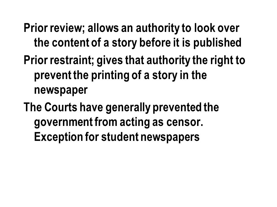 Prior review; allows an authority to look over the content of a story before it is published Prior restraint; gives that authority the right to preven