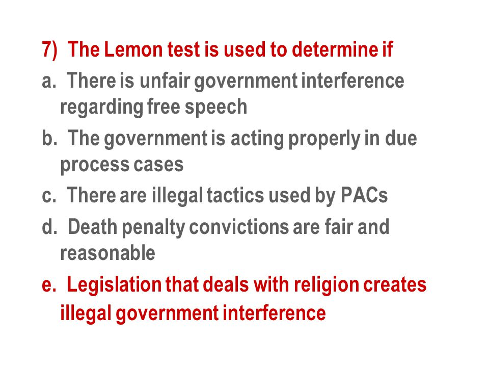 7) The Lemon test is used to determine if a. There is unfair government interference regarding free speech b. The government is acting properly in due
