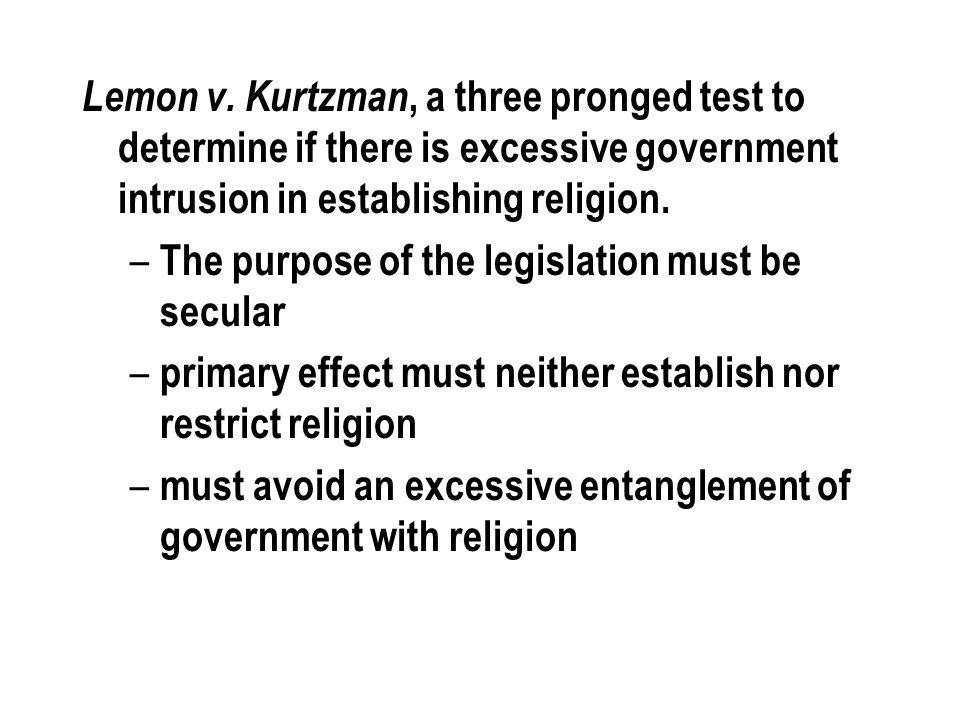 Lemon v. Kurtzman, a three pronged test to determine if there is excessive government intrusion in establishing religion. – The purpose of the legisla
