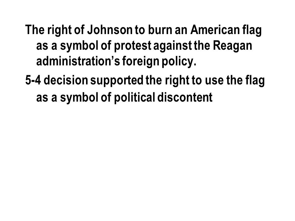 The right of Johnson to burn an American flag as a symbol of protest against the Reagan administration's foreign policy. 5-4 decision supported the ri
