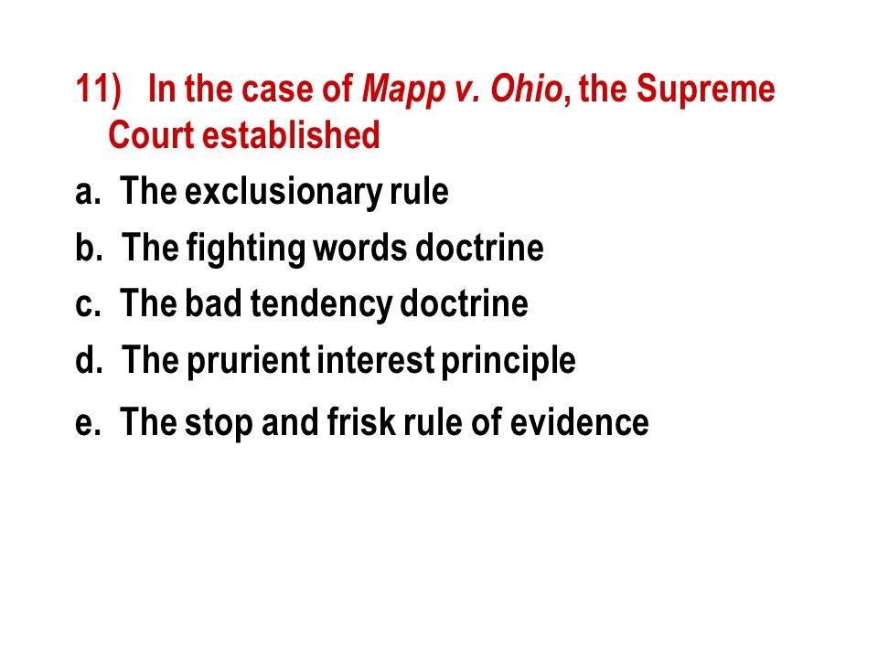 11) In the case of Mapp v. Ohio, the Supreme Court established a. The exclusionary rule b. The fighting words doctrine c. The bad tendency doctrine d.
