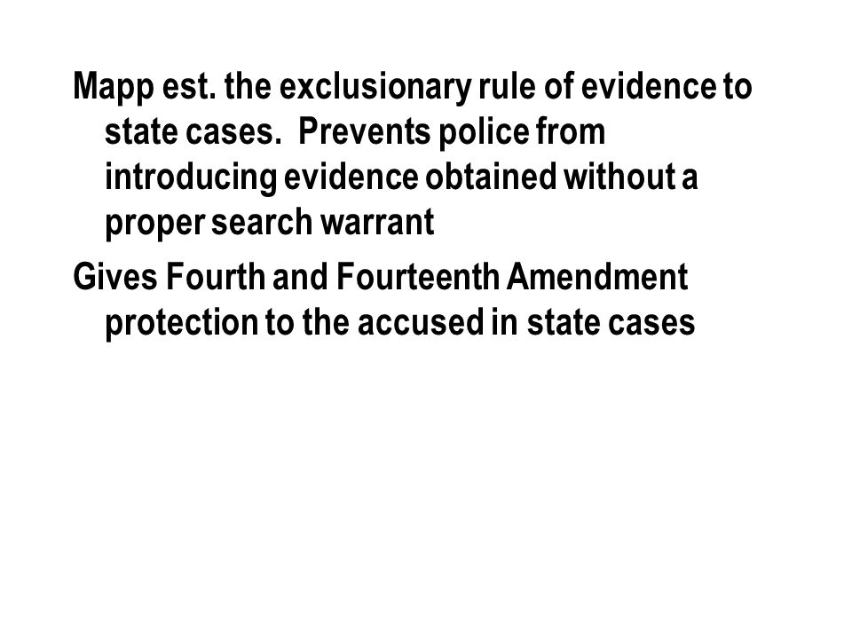 Mapp est. the exclusionary rule of evidence to state cases. Prevents police from introducing evidence obtained without a proper search warrant Gives F