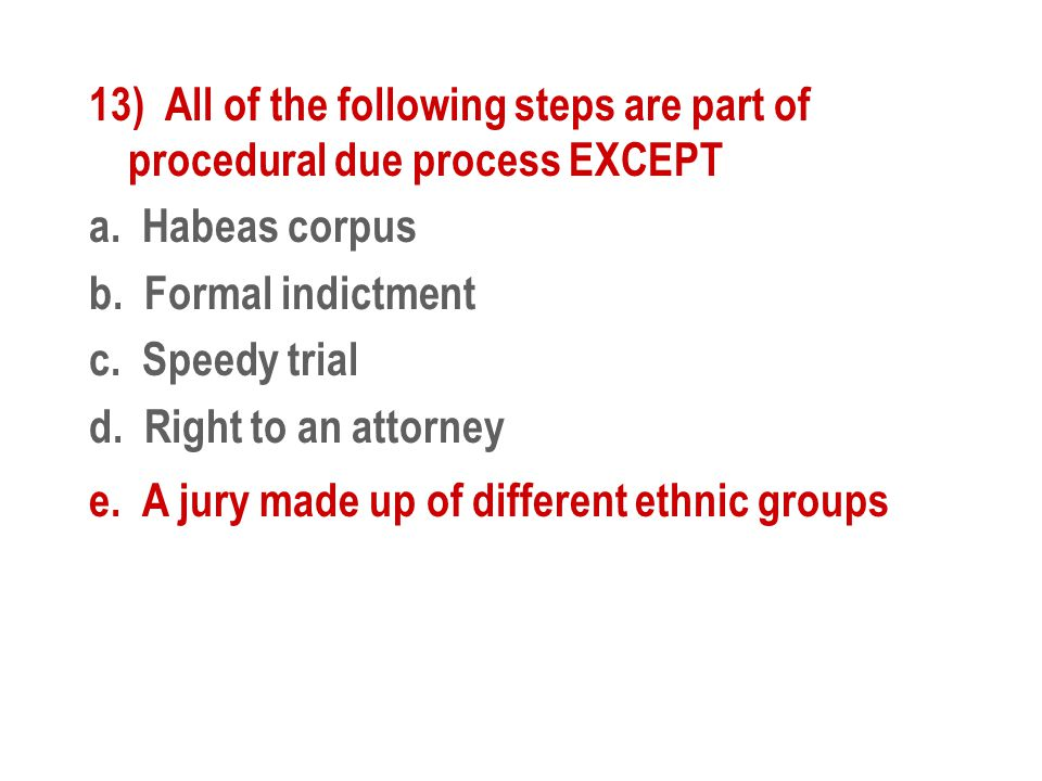 13) All of the following steps are part of procedural due process EXCEPT a. Habeas corpus b. Formal indictment c. Speedy trial d. Right to an attorney