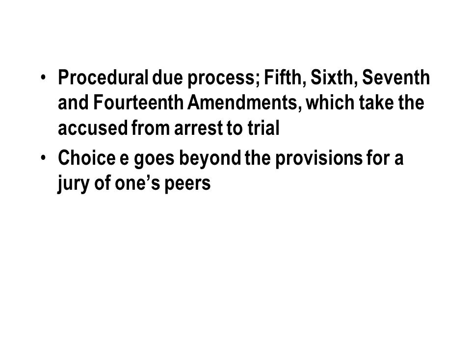 Procedural due process; Fifth, Sixth, Seventh and Fourteenth Amendments, which take the accused from arrest to trial Choice e goes beyond the provisio