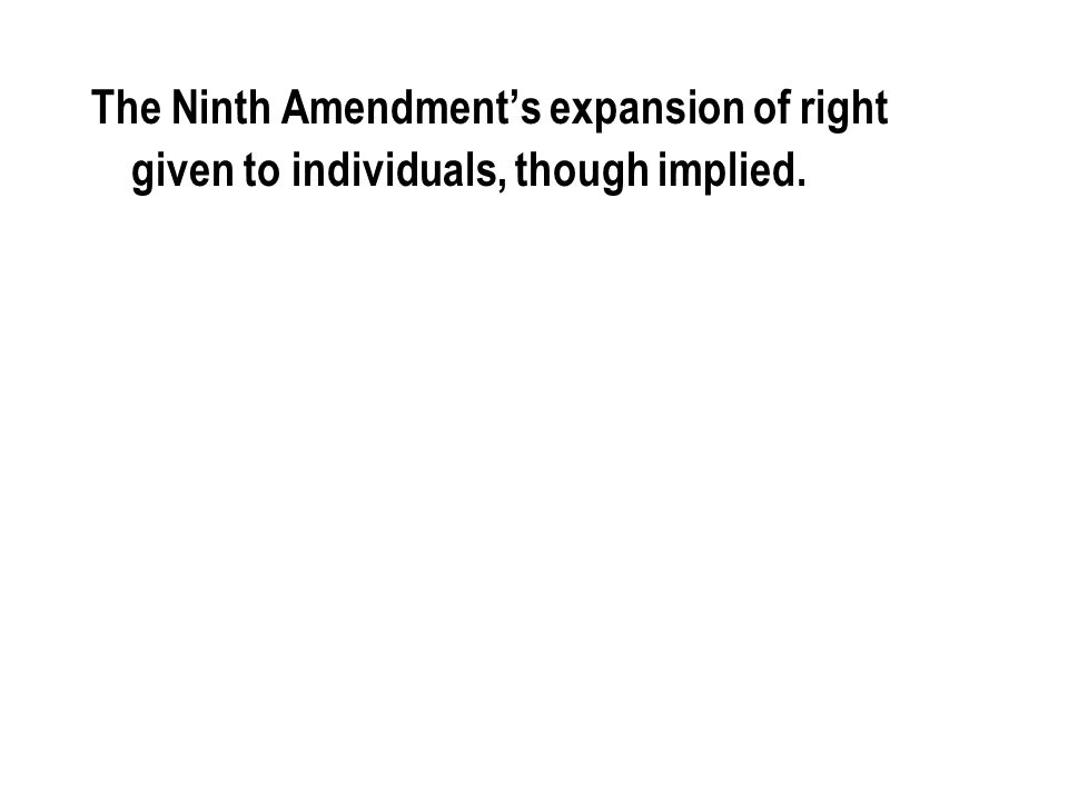 The Ninth Amendment's expansion of right given to individuals, though implied.