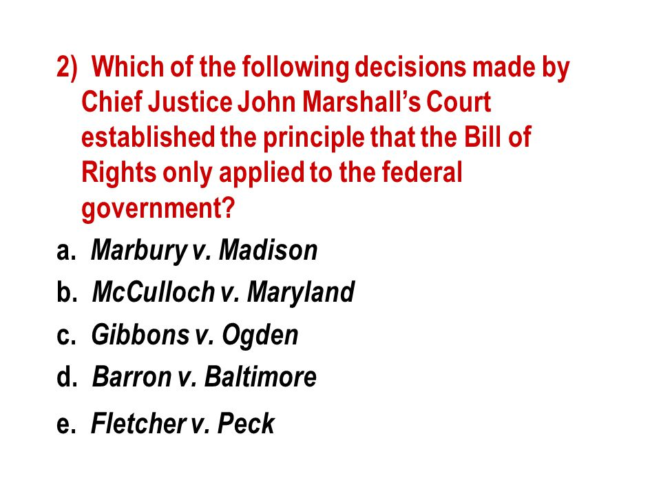 2) Which of the following decisions made by Chief Justice John Marshall's Court established the principle that the Bill of Rights only applied to the